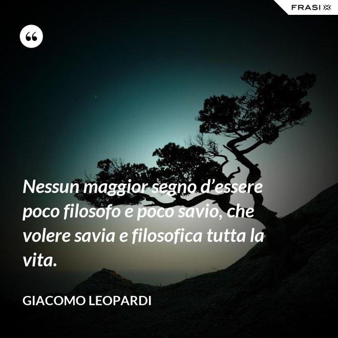 Nessun maggior segno d'essere poco filosofo e poco savio, che volere savia e filosofica tutta la vita. - GIACOMO LEOPARDI