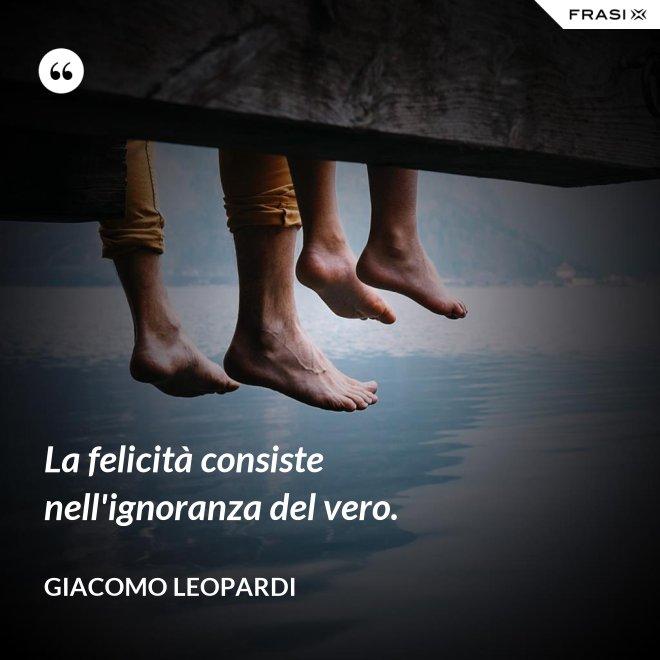 La felicità consiste nell'ignoranza del vero. - GIACOMO LEOPARDI