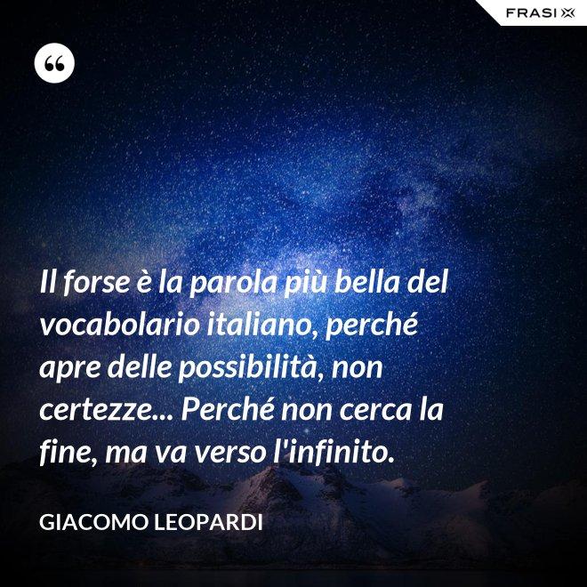 Il forse è la parola più bella del vocabolario italiano, perché apre delle possibilità, non certezze... Perché non cerca la fine, ma va verso l'infinito. - GIACOMO LEOPARDI