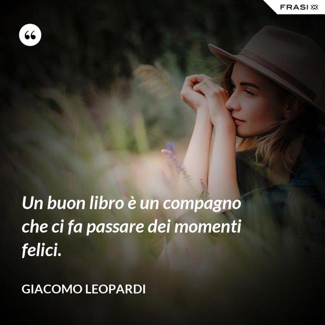 Un buon libro è un compagno che ci fa passare dei momenti felici. - GIACOMO LEOPARDI