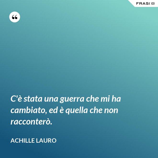C'è stata una guerra che mi ha cambiato, ed è quella che non racconterò. - Achille Lauro