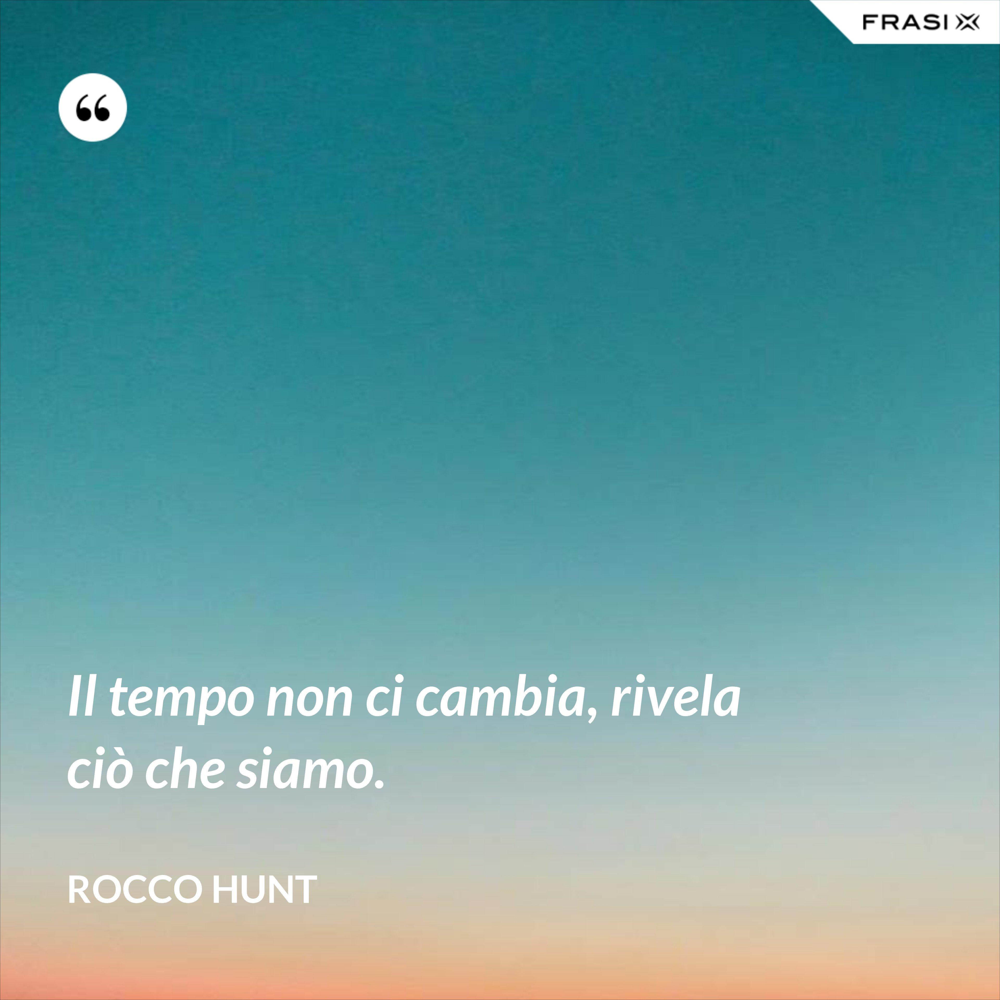 Il tempo non ci cambia, rivela ciò che siamo. - Rocco Hunt