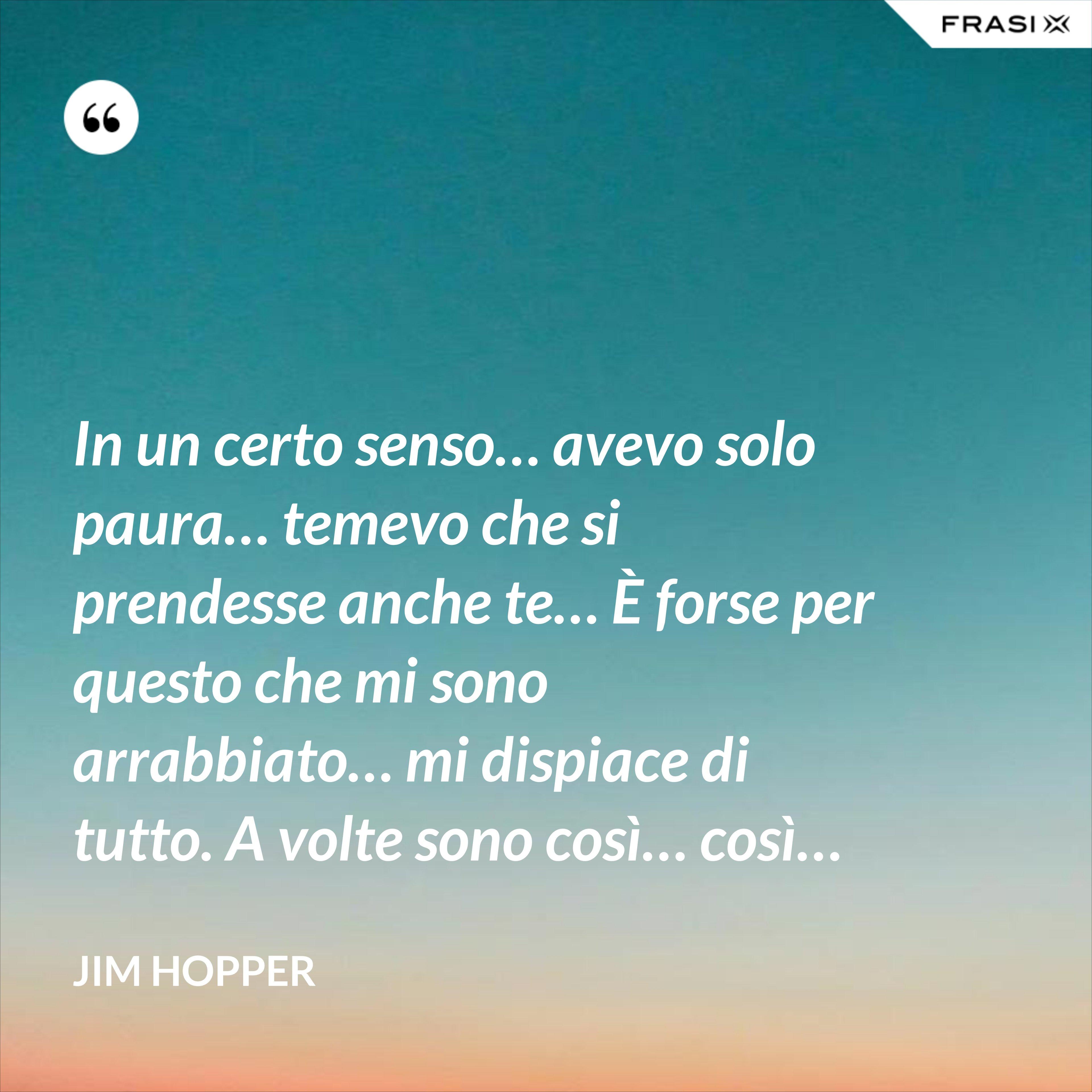 In un certo senso… avevo solo paura… temevo che si prendesse anche te… È forse per questo che mi sono arrabbiato… mi dispiace di tutto. A volte sono così… così… - Jim Hopper