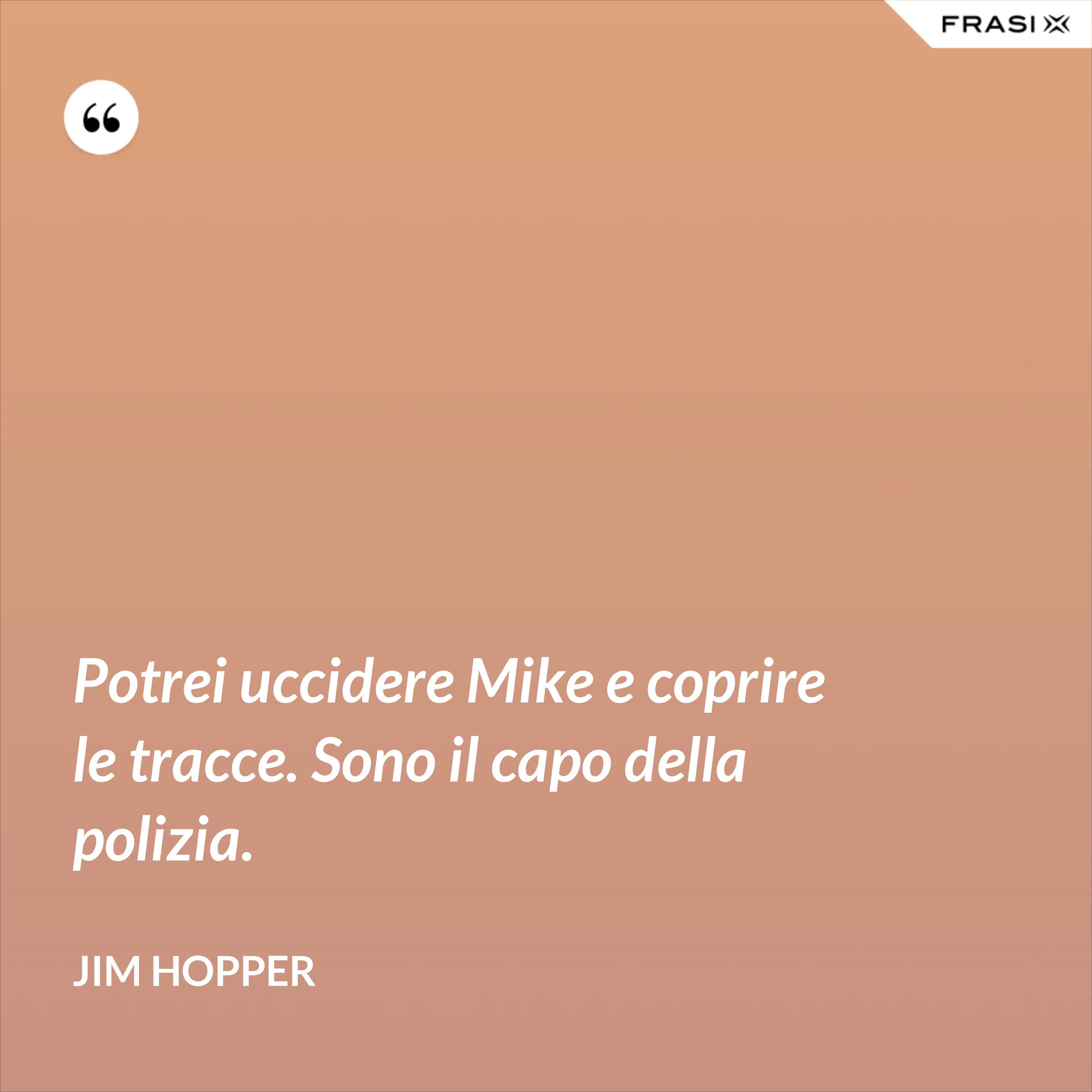 Potrei uccidere Mike e coprire le tracce. Sono il capo della polizia. - Jim Hopper
