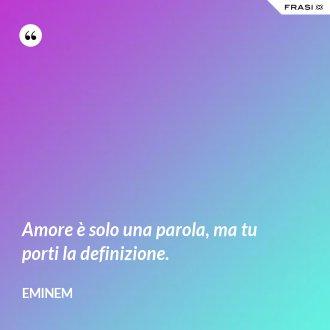 Amore è solo una parola, ma tu porti la definizione. - Eminem