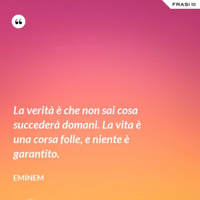La verità è che non sai cosa succederà domani. La vita è una corsa folle, e niente è garantito. - Eminem