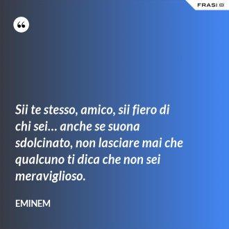 Sii te stesso, amico, sii fiero di chi sei… anche se suona sdolcinato, non lasciare mai che qualcuno ti dica che non sei meraviglioso. - Eminem