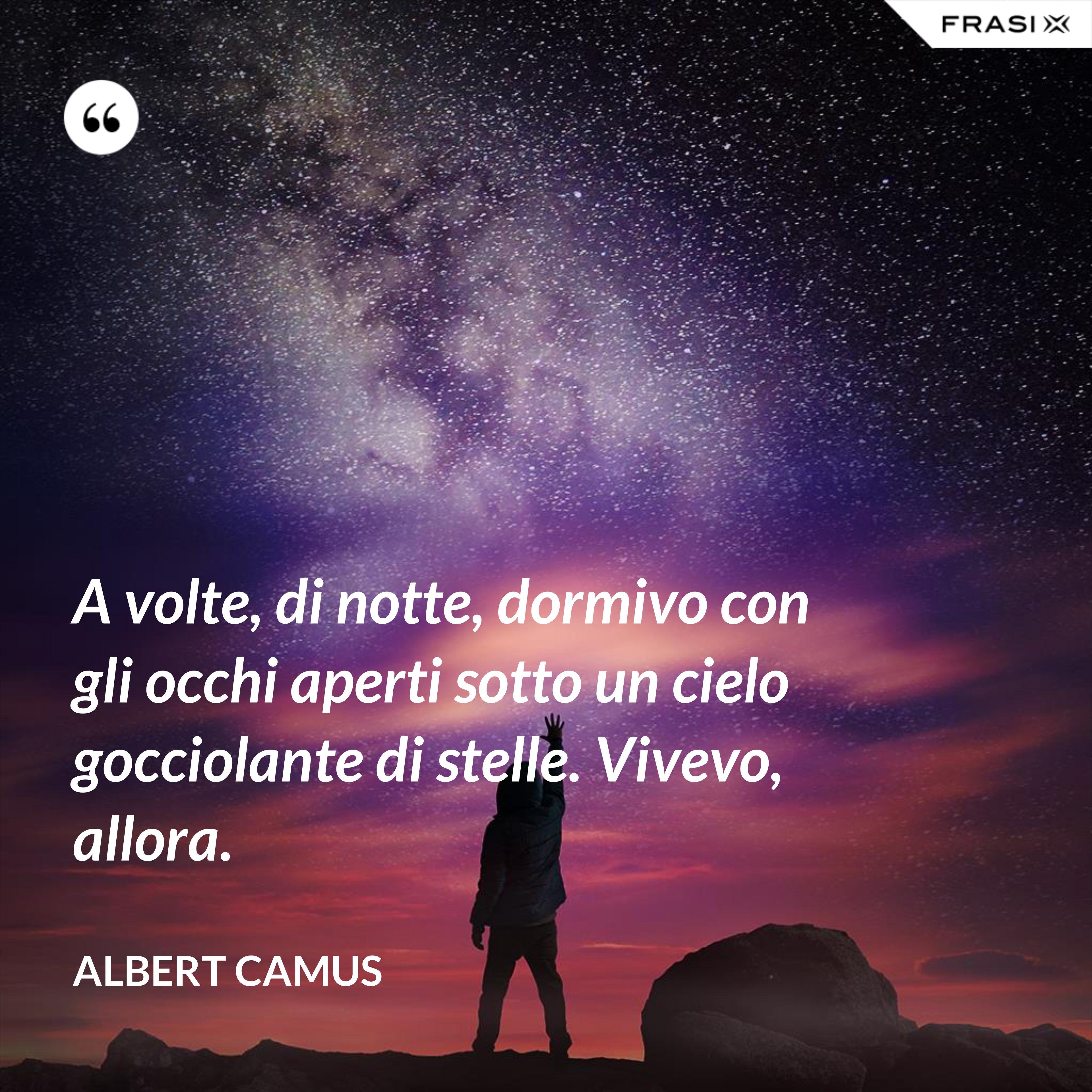 A volte, di notte, dormivo con gli occhi aperti sotto un cielo gocciolante di stelle. Vivevo, allora. - Albert Camus