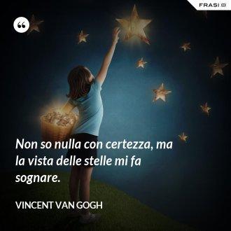 Non so nulla con certezza, ma la vista delle stelle mi fa sognare. - Vincent Van Gogh