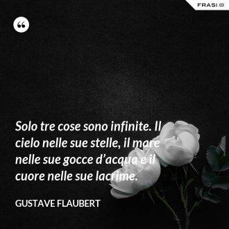 Solo tre cose sono infinite. Il cielo nelle sue stelle, il mare nelle sue gocce d'acqua e il cuore nelle sue lacrime. - Gustave Flaubert