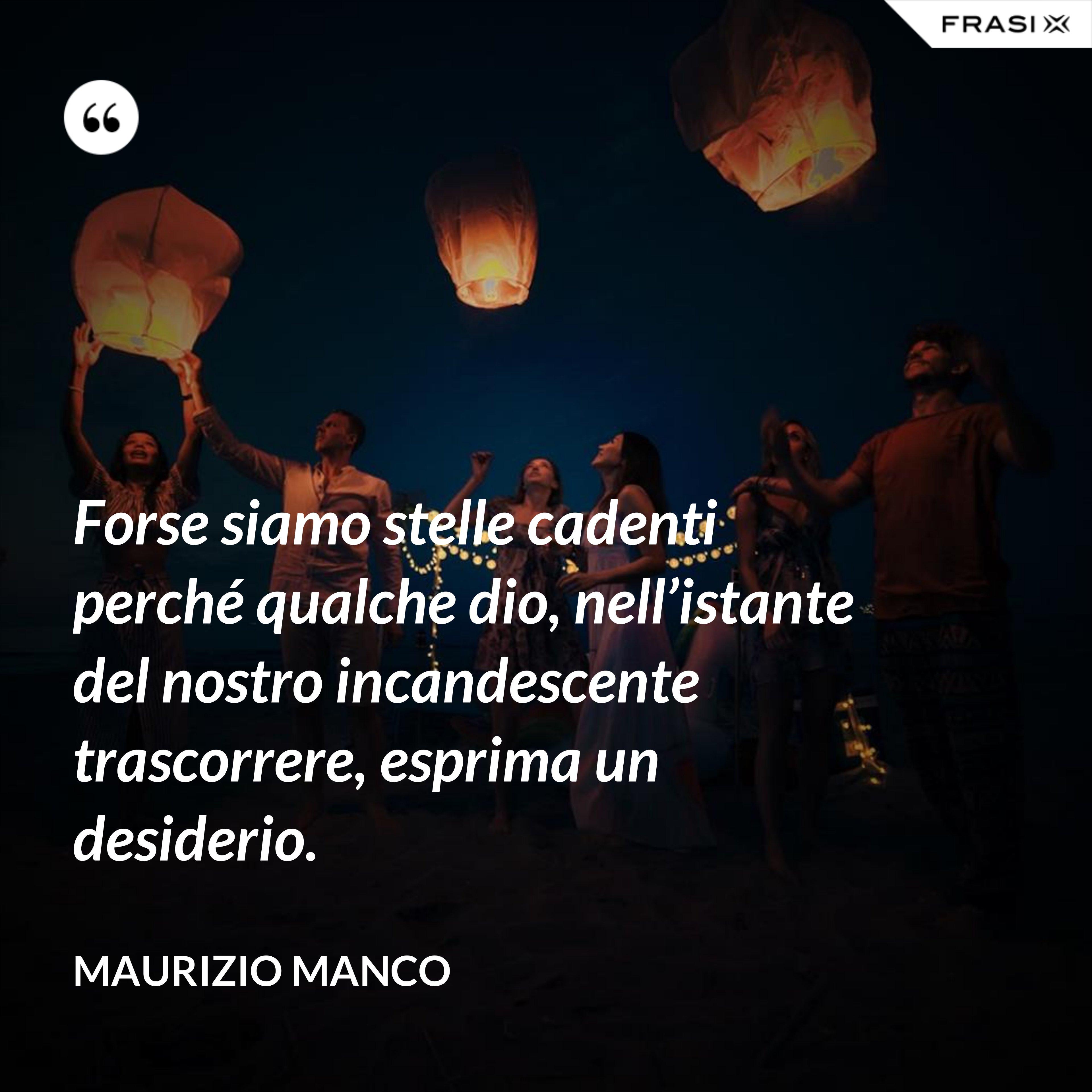 Forse siamo stelle cadenti perché qualche dio, nell'istante del nostro incandescente trascorrere, esprima un desiderio. - Maurizio Manco
