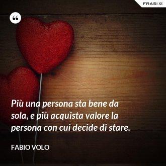 Più una persona sta bene da sola, e più acquista valore la persona con cui decide di stare.