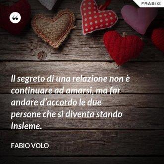 ll segreto di una relazione non è continuare ad amarsi, ma far andare d'accordo le due persone che si diventa stando insieme.