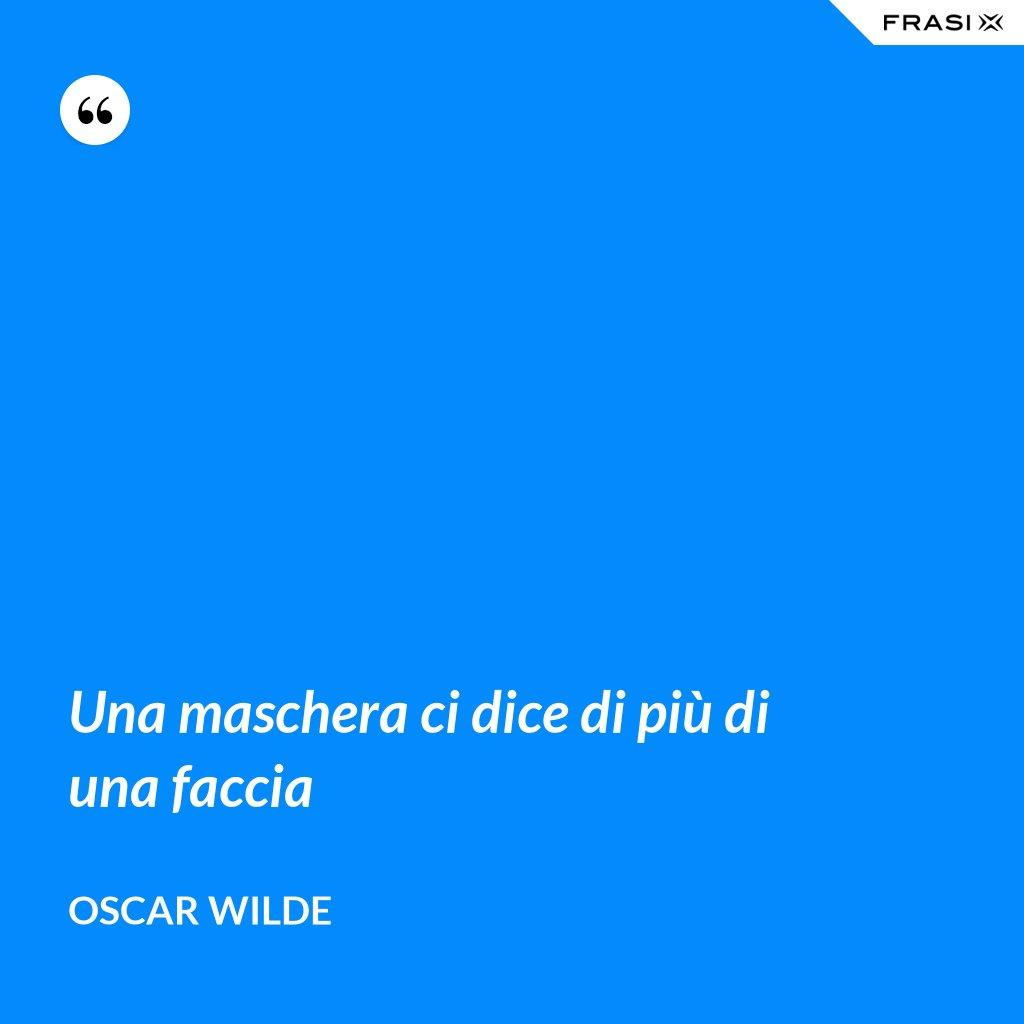 Una maschera ci dice di più di una faccia - Oscar Wilde