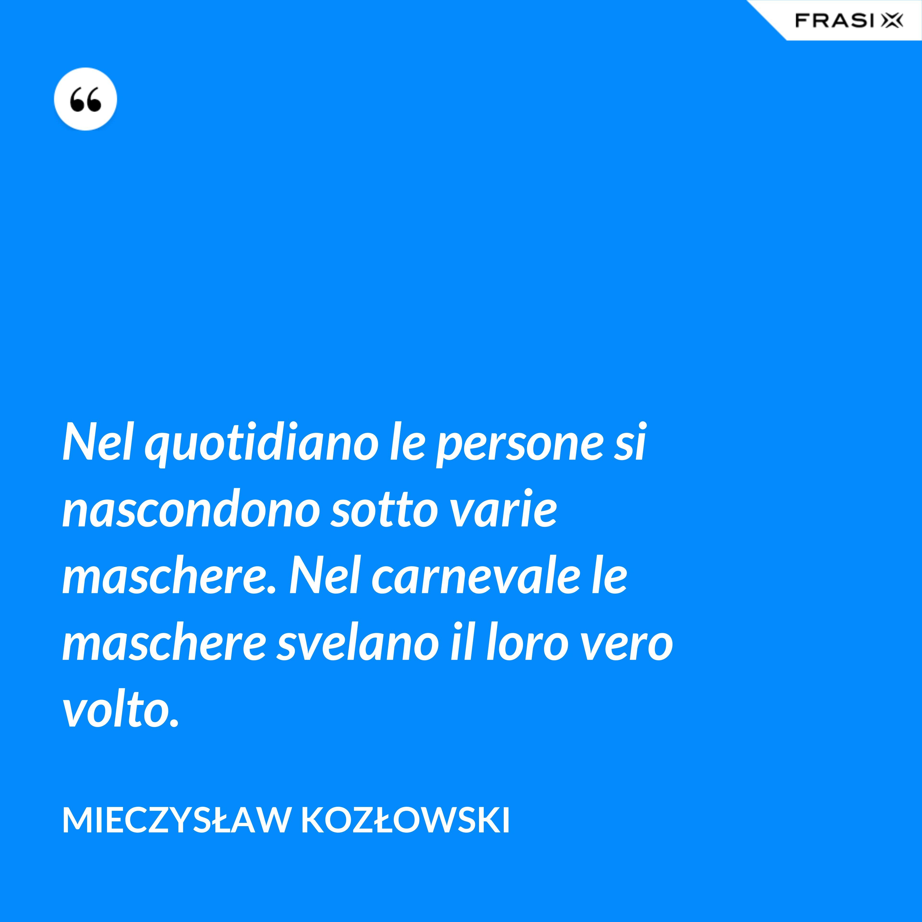 Nel quotidiano le persone si nascondono sotto varie maschere. Nel carnevale le maschere svelano il loro vero volto. - Mieczysław Kozłowski