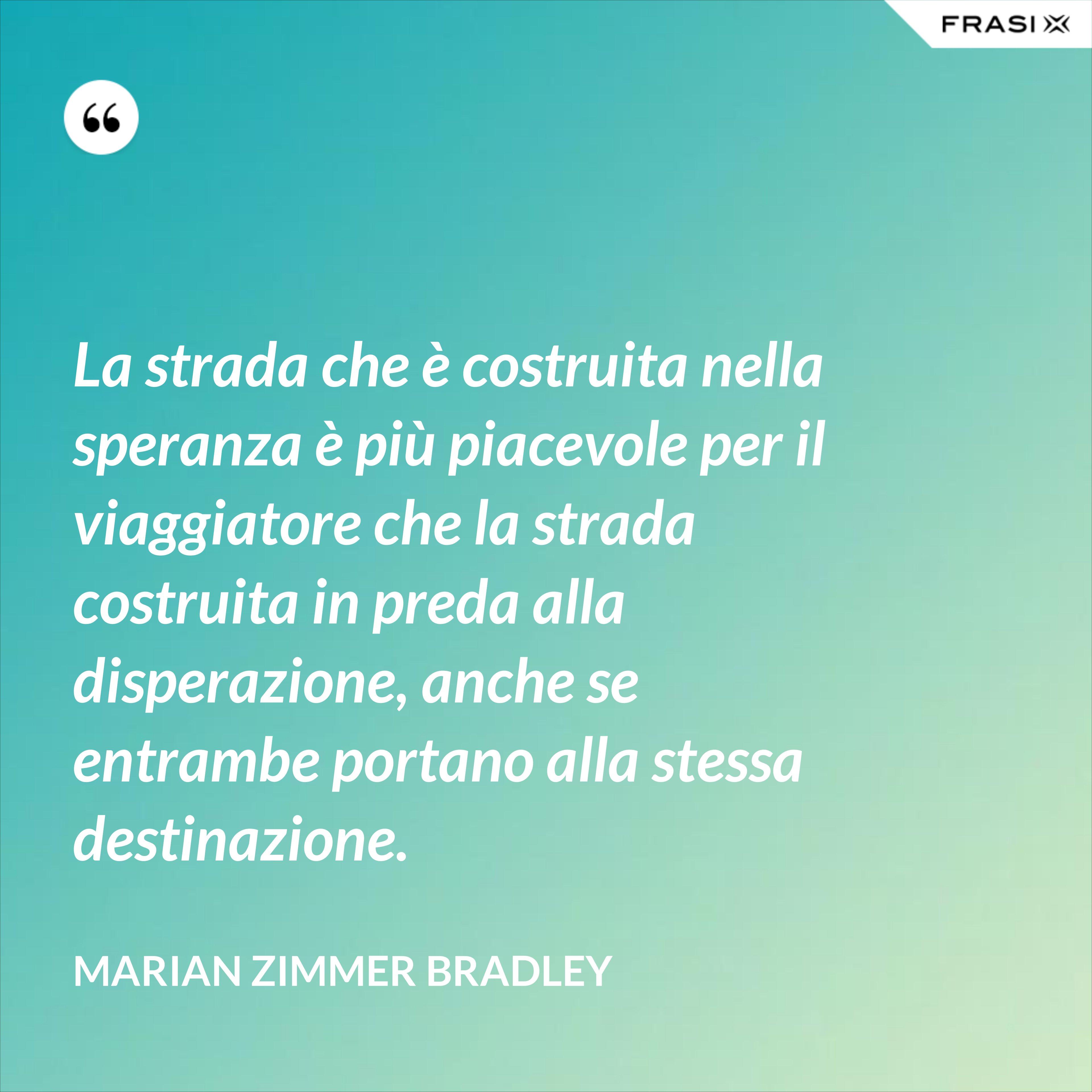 La strada che è costruita nella speranza è più piacevole per il viaggiatore che la strada costruita in preda alla disperazione, anche se entrambe portano alla stessa destinazione. - Marian Zimmer Bradley