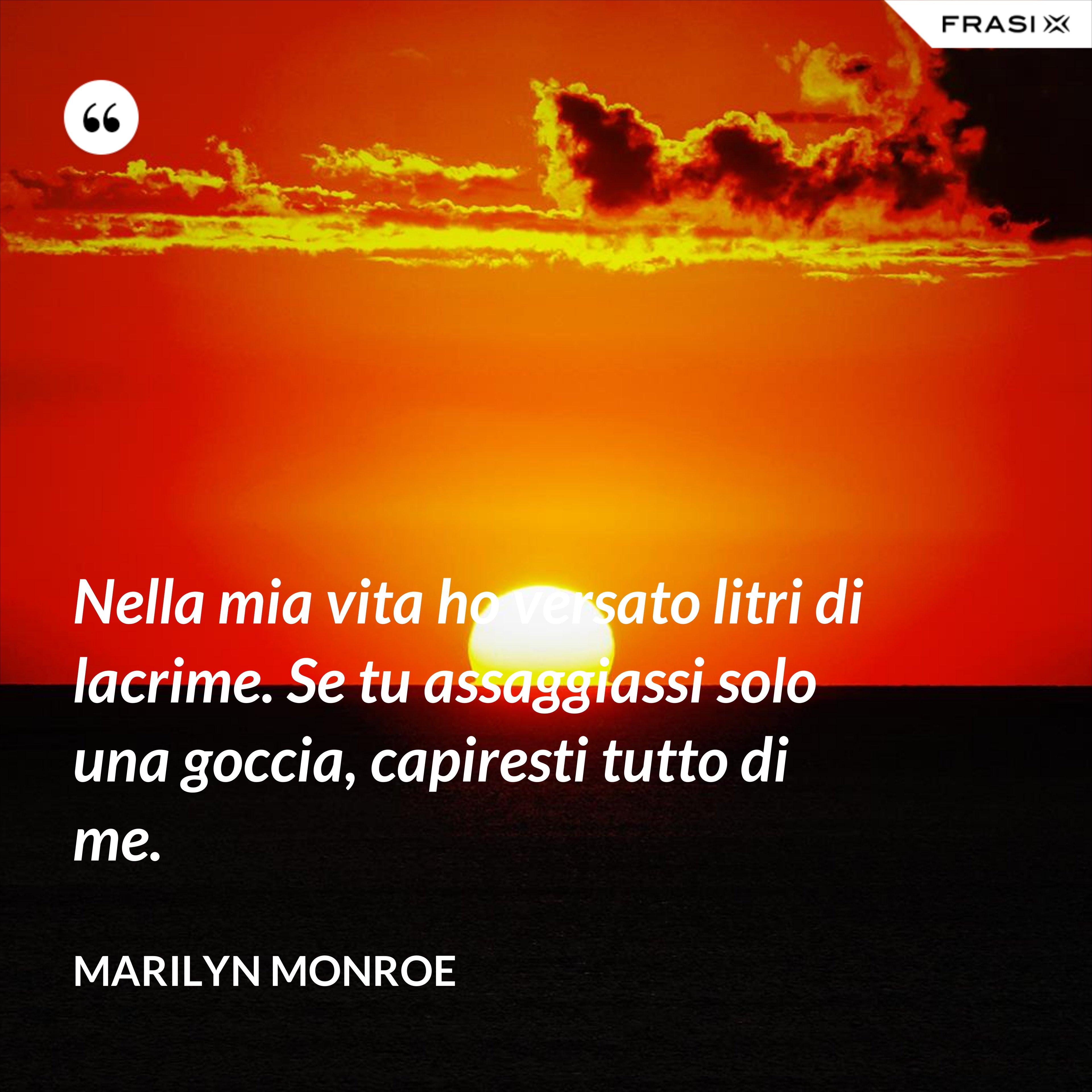Nella mia vita ho versato litri di lacrime. Se tu assaggiassi solo una goccia, capiresti tutto di me. - Marilyn Monroe