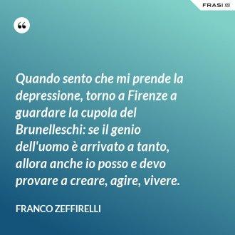 Quando sento che mi prende la depressione, torno a Firenze a guardare la cupola del Brunelleschi: se il genio dell'uomo è arrivato a tanto, allora anche io posso e devo provare a creare, agire, vivere.