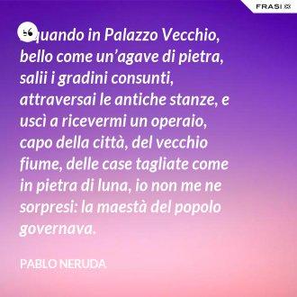 E quando in Palazzo Vecchio, bello come un'agave di pietra, salii i gradini consunti, attraversai le antiche stanze, e uscì a ricevermi un operaio, capo della città, del vecchio fiume, delle case tagliate come in pietra di luna, io non me ne sorpresi: la maestà del popolo governava. - Pablo Neruda