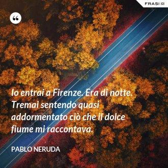 Io entrai a Firenze. Era di notte. Tremai sentendo quasi addormentato ciò che il dolce fiume mi raccontava. - Pablo Neruda
