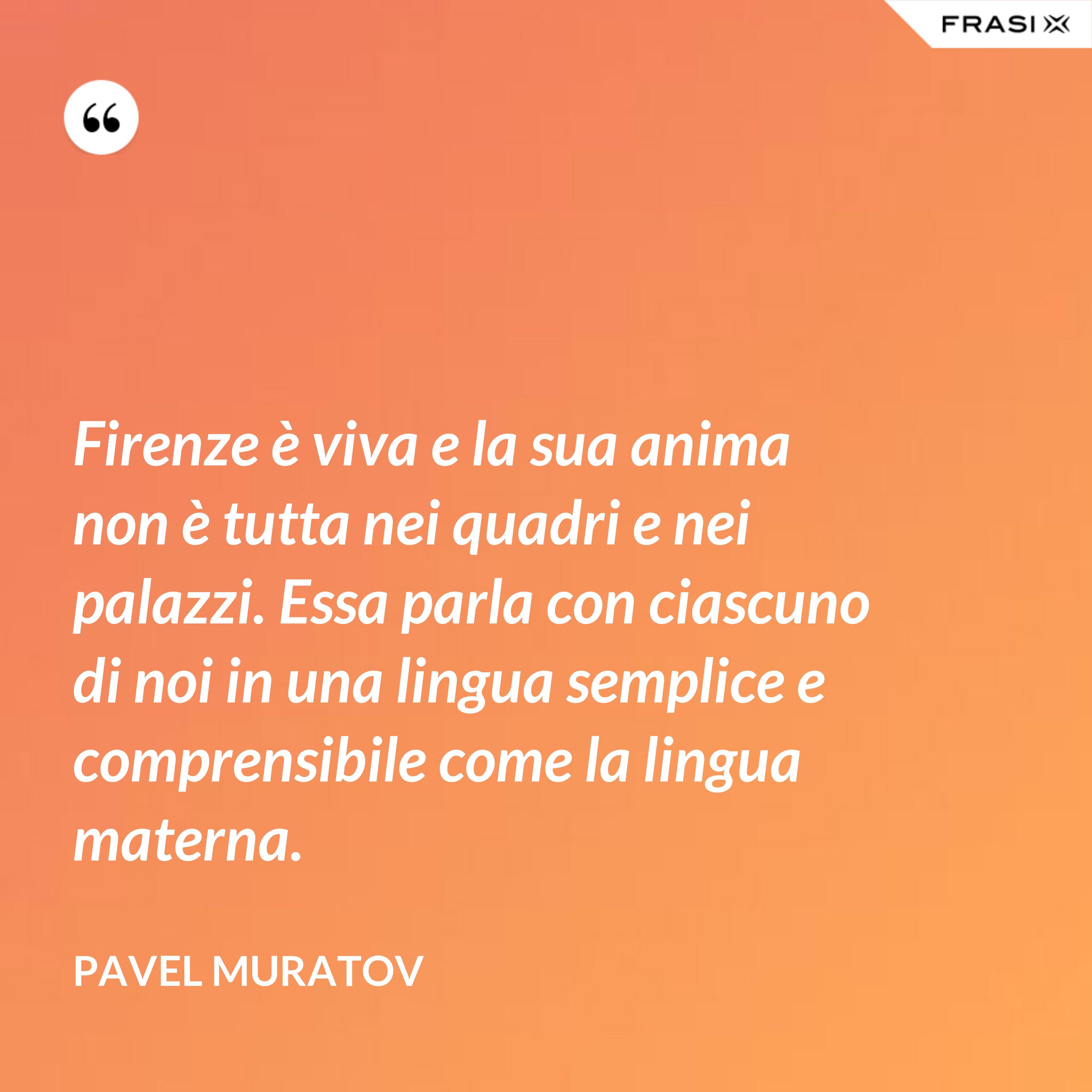 Firenze è viva e la sua anima non è tutta nei quadri e nei palazzi. Essa parla con ciascuno di noi in una lingua semplice e comprensibile come la lingua materna. - Pavel Muratov