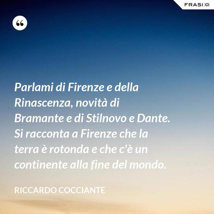 Parlami di Firenze e della Rinascenza, novità di Bramante e di Stilnovo e Dante. Si racconta a Firenze che la terra è rotonda e che c'è un continente alla fine del mondo.