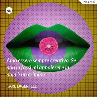 Amo essere sempre creativo. Se non lo fossi mi annoierei e la noia è un crimine. - Karl Lagerfeld
