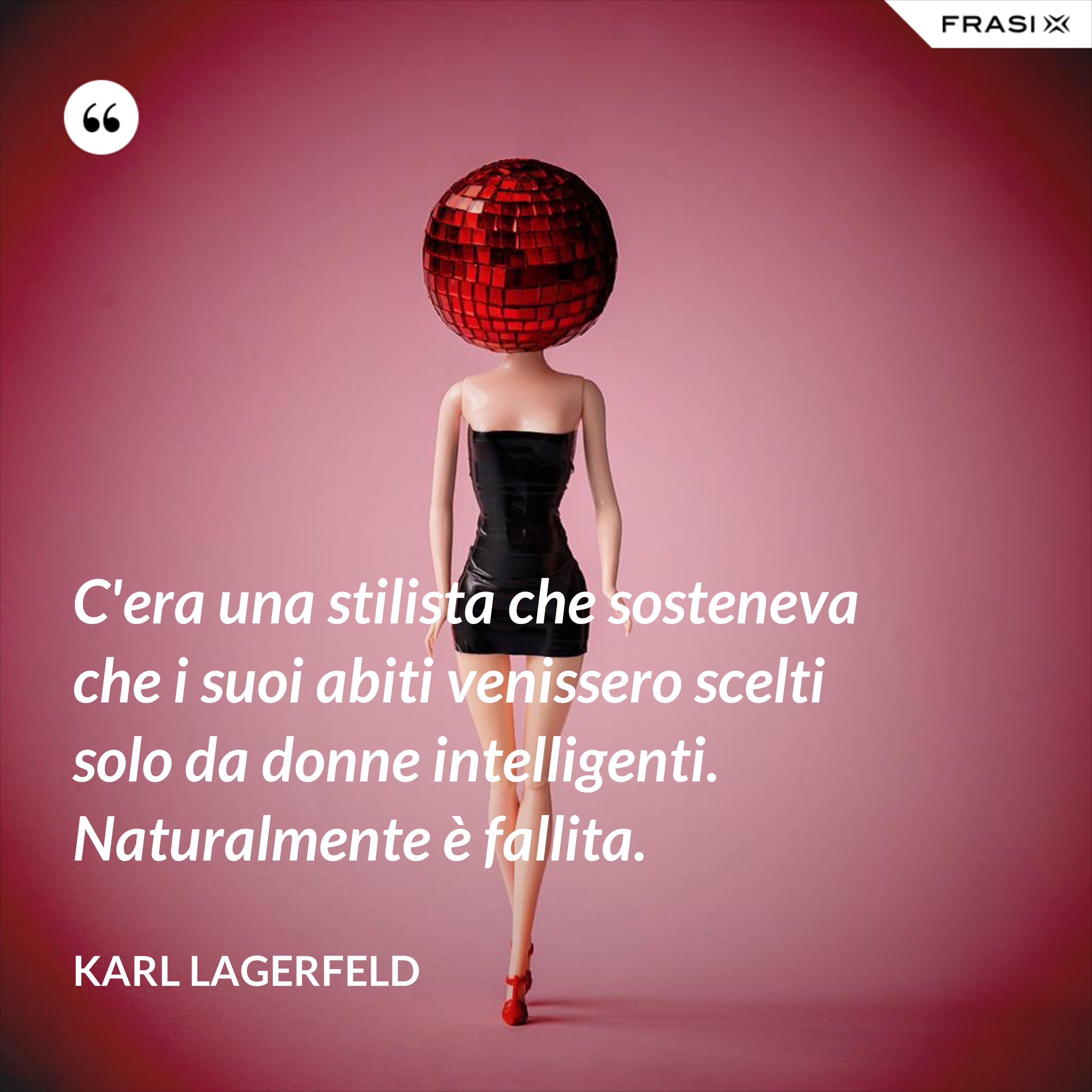 C'era una stilista che sosteneva che i suoi abiti venissero scelti solo da donne intelligenti. Naturalmente è fallita. - Karl Lagerfeld