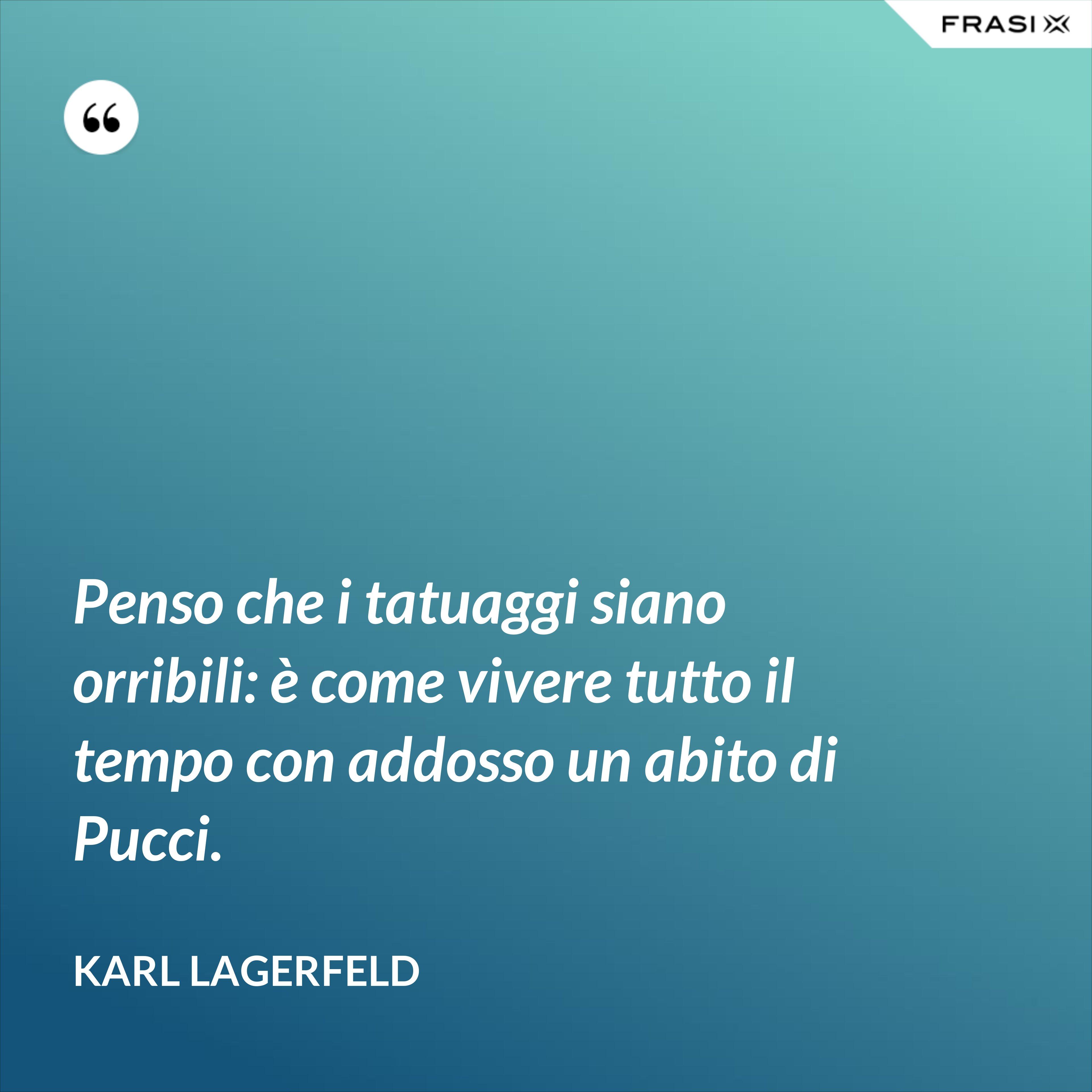 Penso che i tatuaggi siano orribili: è come vivere tutto il tempo con addosso un abito di Pucci. - Karl Lagerfeld
