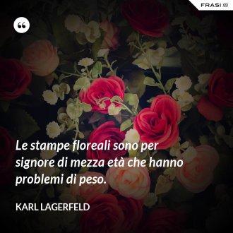 Le stampe floreali sono per signore di mezza età che hanno problemi di peso. - Karl Lagerfeld