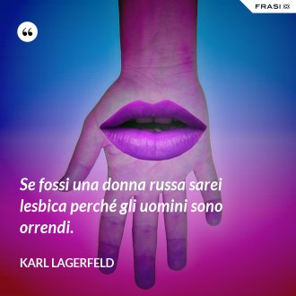 Se fossi una donna russa sarei lesbica perché gli uomini sono orrendi. - Karl Lagerfeld