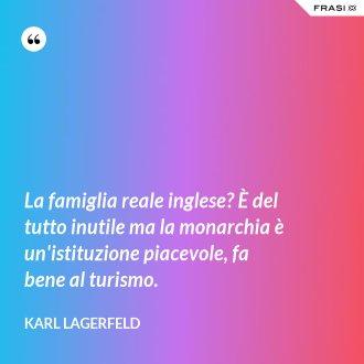La famiglia reale inglese? È del tutto inutile ma la monarchia è un'istituzione piacevole, fa bene al turismo. - Karl Lagerfeld