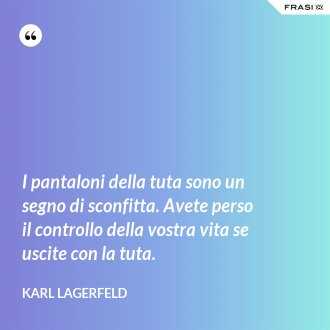 I pantaloni della tuta sono un segno di sconfitta. Avete perso il controllo della vostra vita se uscite con la tuta. - Karl Lagerfeld