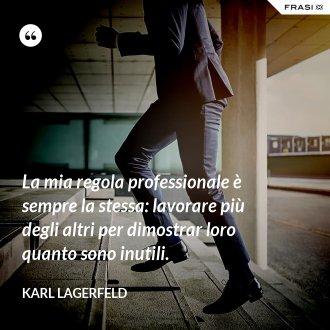 La mia regola professionale è sempre la stessa: lavorare più degli altri per dimostrar loro quanto sono inutili. - Karl Lagerfeld