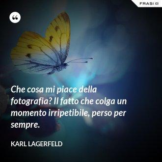 Che cosa mi piace della fotografia? Il fatto che colga un momento irripetibile, perso per sempre. - Karl Lagerfeld