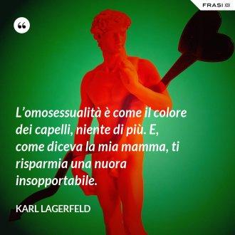 L'omosessualità è come il colore dei capelli, niente di più. E, come diceva la mia mamma, ti risparmia una nuora insopportabile. - Karl Lagerfeld