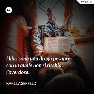 I libri sono una droga pesante con la quale non si rischia l'overdose. - Karl Lagerfeld