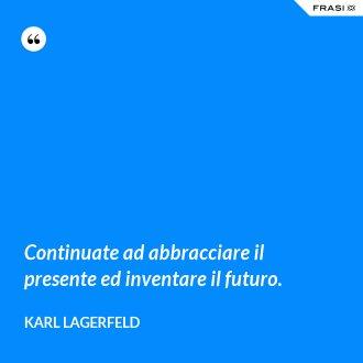 Continuate ad abbracciare il presente ed inventare il futuro. - Karl Lagerfeld