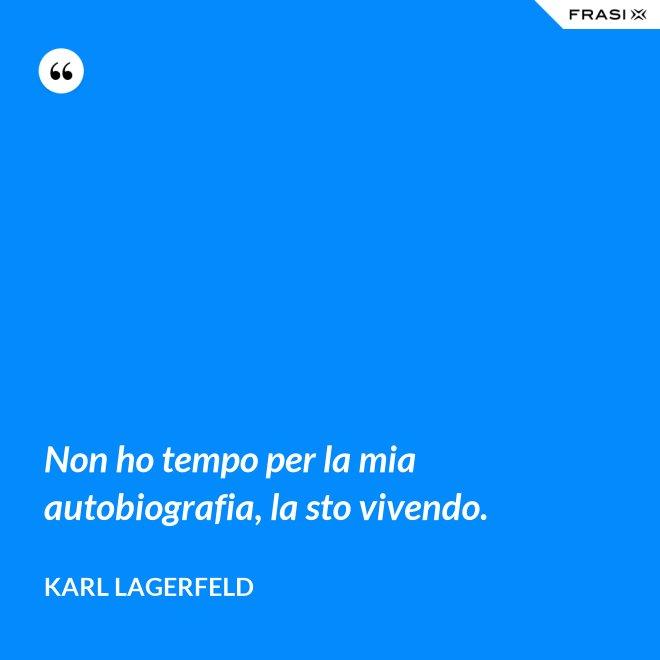 Non ho tempo per la mia autobiografia, la sto vivendo. - Karl Lagerfeld
