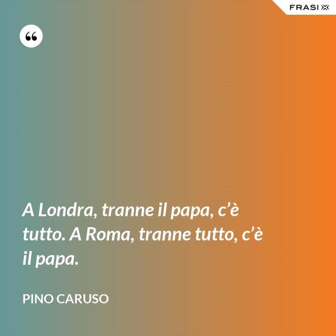 A Londra, tranne il papa, c'è tutto. A Roma, tranne tutto, c'è il papa. - Pino Caruso
