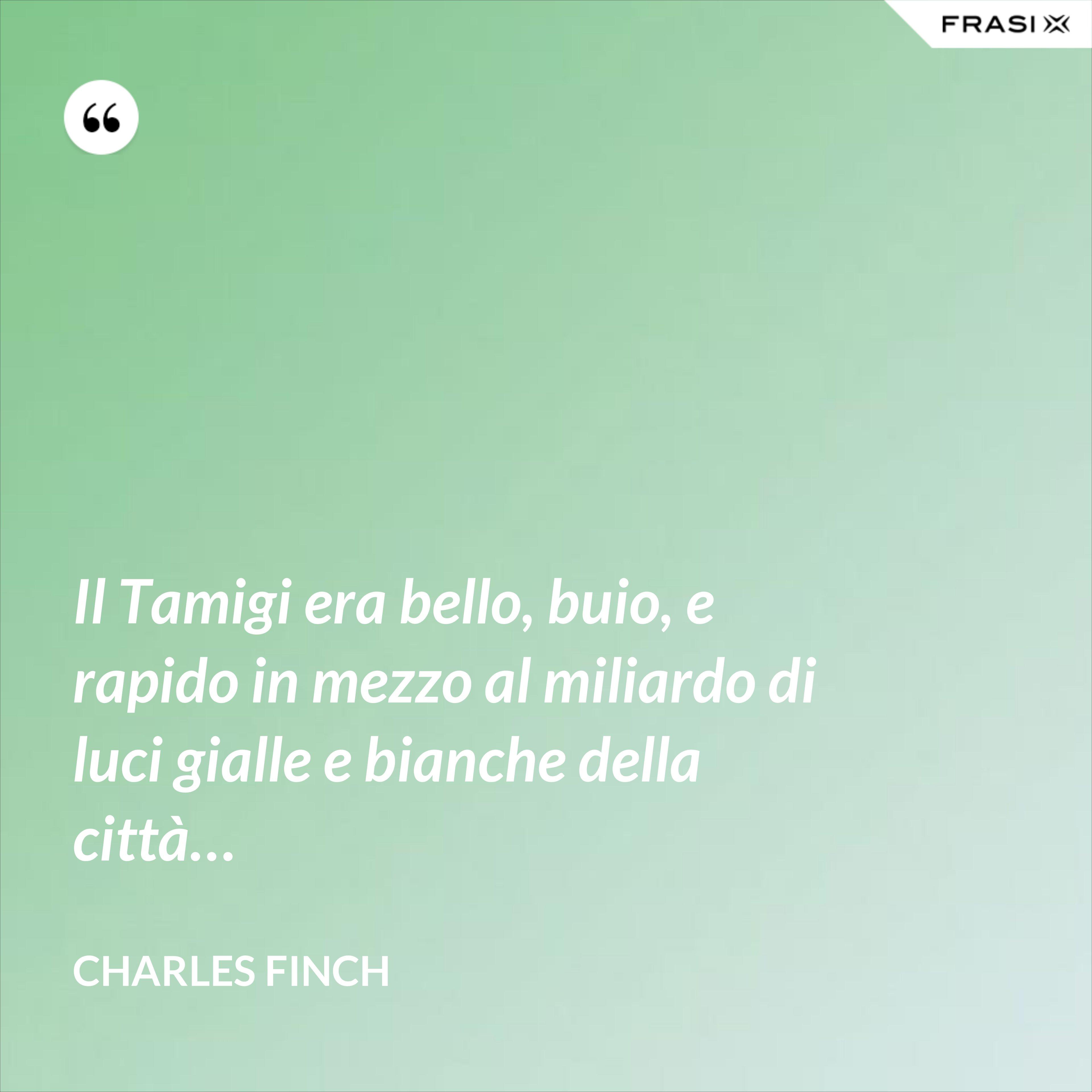 Il Tamigi era bello, buio, e rapido in mezzo al miliardo di luci gialle e bianche della città… - Charles Finch