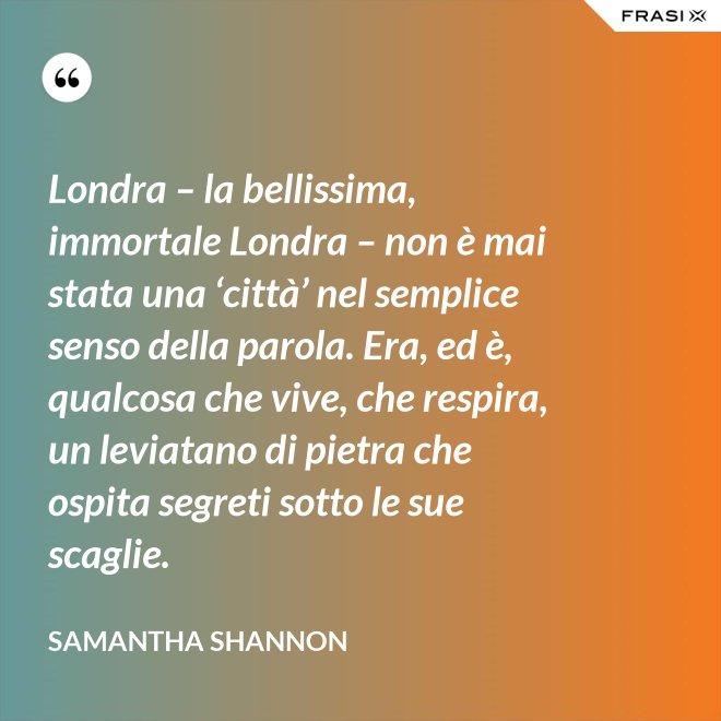 Londra – la bellissima, immortale Londra – non è mai stata una 'città' nel semplice senso della parola. Era, ed è, qualcosa che vive, che respira, un leviatano di pietra che ospita segreti sotto le sue scaglie. - Samantha Shannon