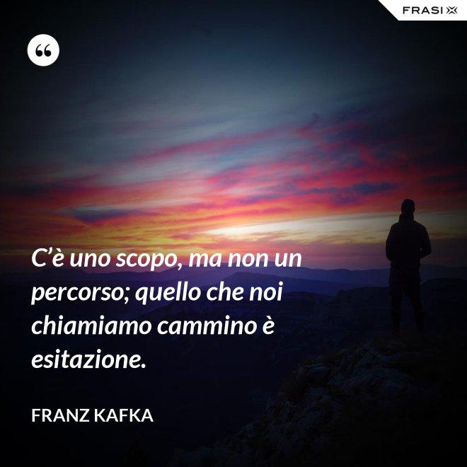 C'è uno scopo, ma non un percorso; quello che noi chiamiamo cammino è esitazione. - Franz Kafka