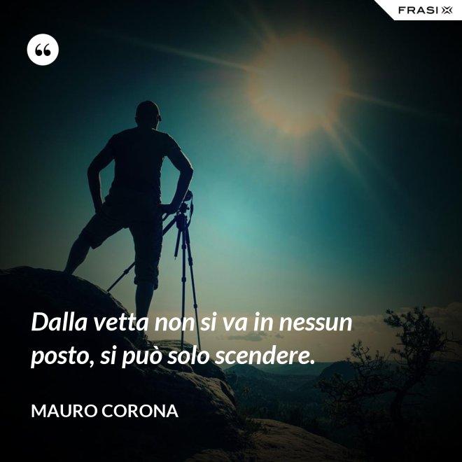 Dalla vetta non si va in nessun posto, si può solo scendere. - Mauro Corona