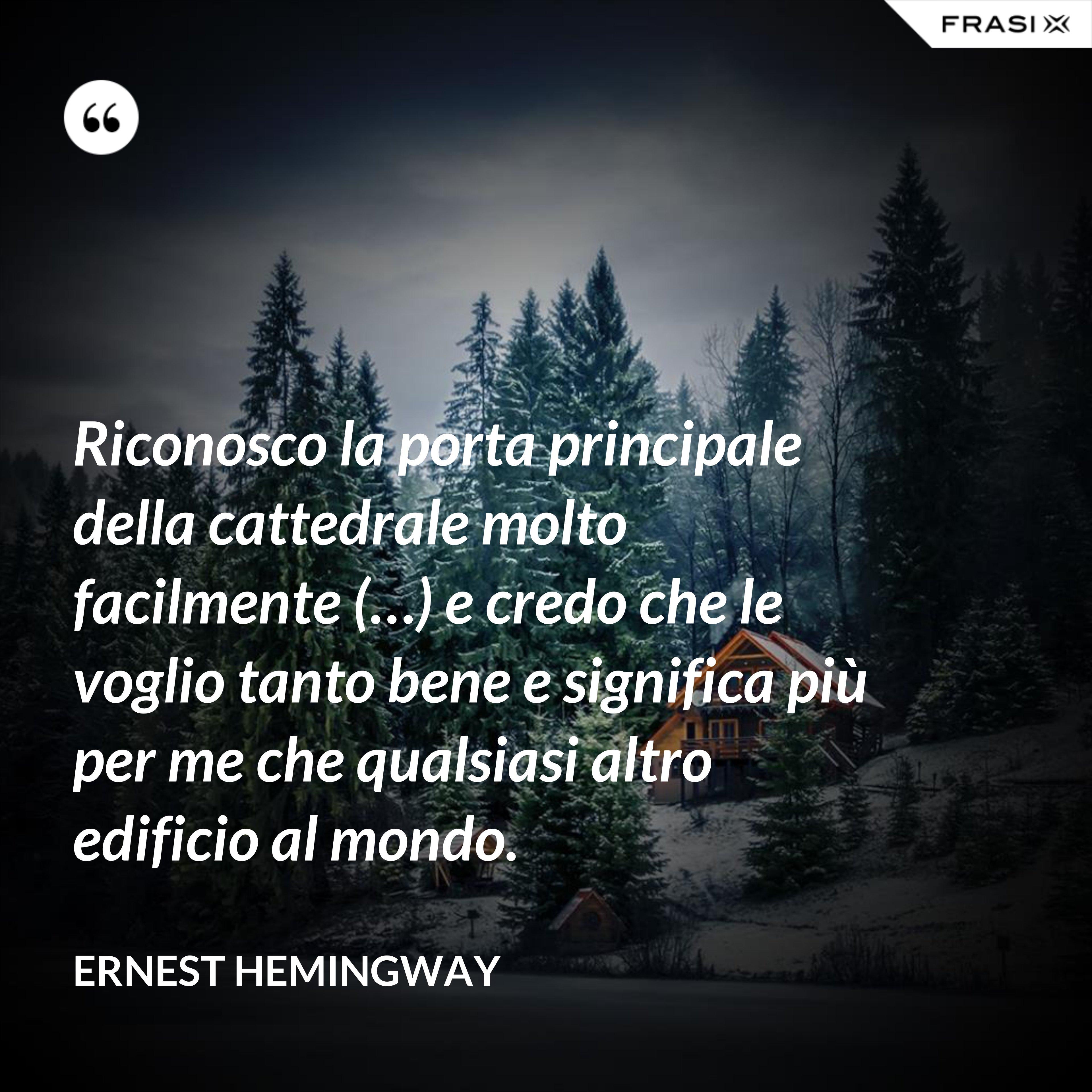 Riconosco la porta principale della cattedrale molto facilmente (…) e credo che le voglio tanto bene e significa più per me che qualsiasi altro edificio al mondo. - Ernest Hemingway