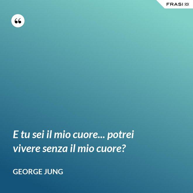 E tu sei il mio cuore... potrei vivere senza il mio cuore? - George Jung