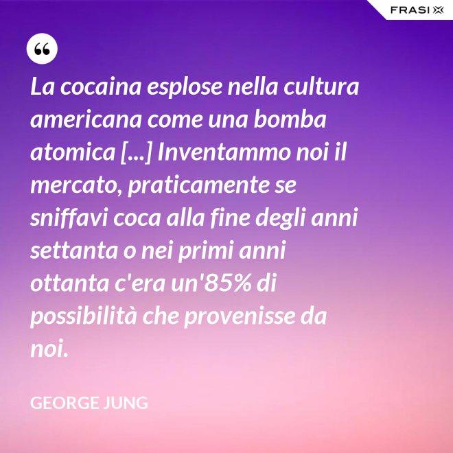 La cocaina esplose nella cultura americana come una bomba atomica [...] Inventammo noi il mercato, praticamente se sniffavi coca alla fine degli anni settanta o nei primi anni ottanta c'era un'85% di possibilità che provenisse da noi. - George Jung