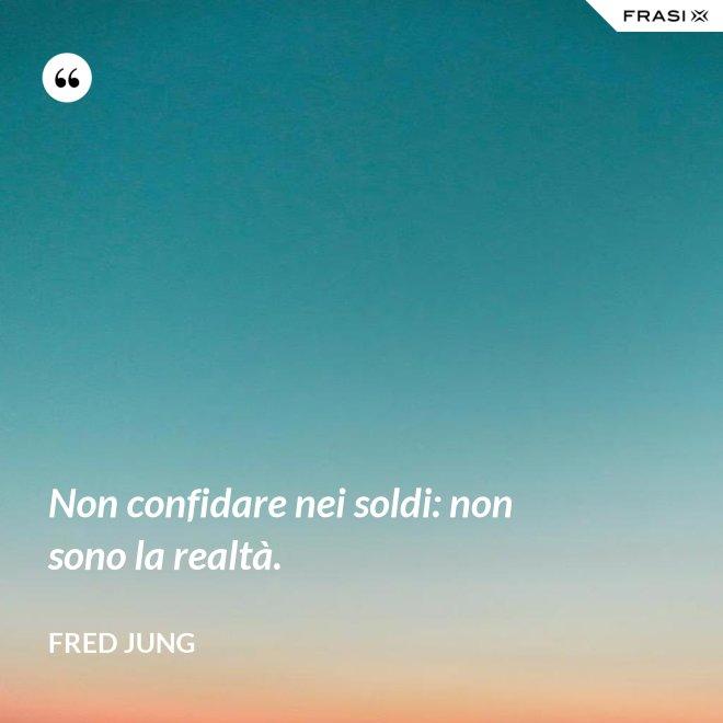 Non confidare nei soldi: non sono la realtà. - Fred Jung