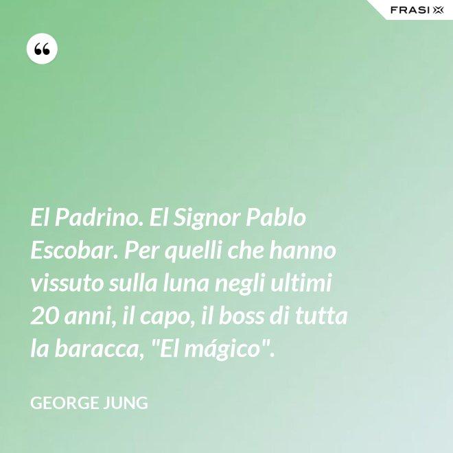 """El Padrino. El Signor Pablo Escobar. Per quelli che hanno vissuto sulla luna negli ultimi 20 anni, il capo, il boss di tutta la baracca, """"El mágico"""". - George Jung"""