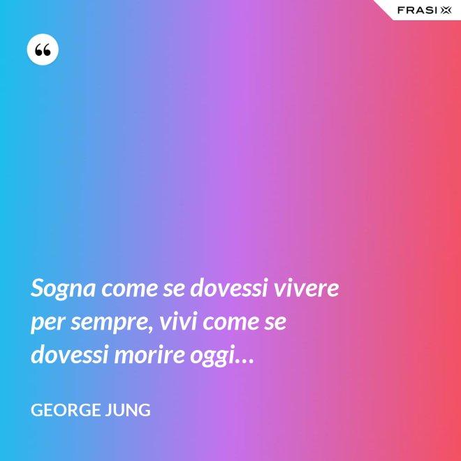 Sogna come se dovessi vivere per sempre, vivi come se dovessi morire oggi… - George Jung